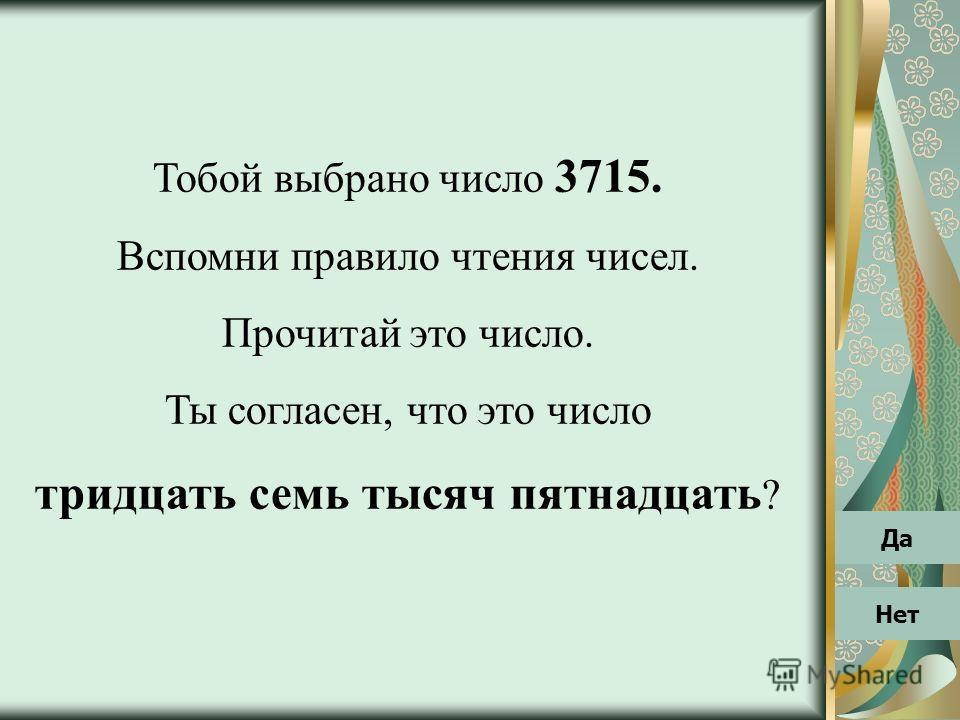 Тобой выбрано число 3715. Вспомни правило чтения чисел. Прочитай это число. Ты согласен, что это число тридцать семь тысяч пятнадцать ? Нет Да