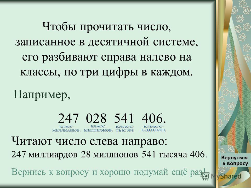 Чтобы прочитать число, записанное в десятичной системе, его разбивают справа налево на классы, по три цифры в каждом. Например, 247 028 541 406. Читают число слева направо: 247 миллиардов 28 миллионов 541 тысяча 406. Вернись к вопросу и хорошо подума
