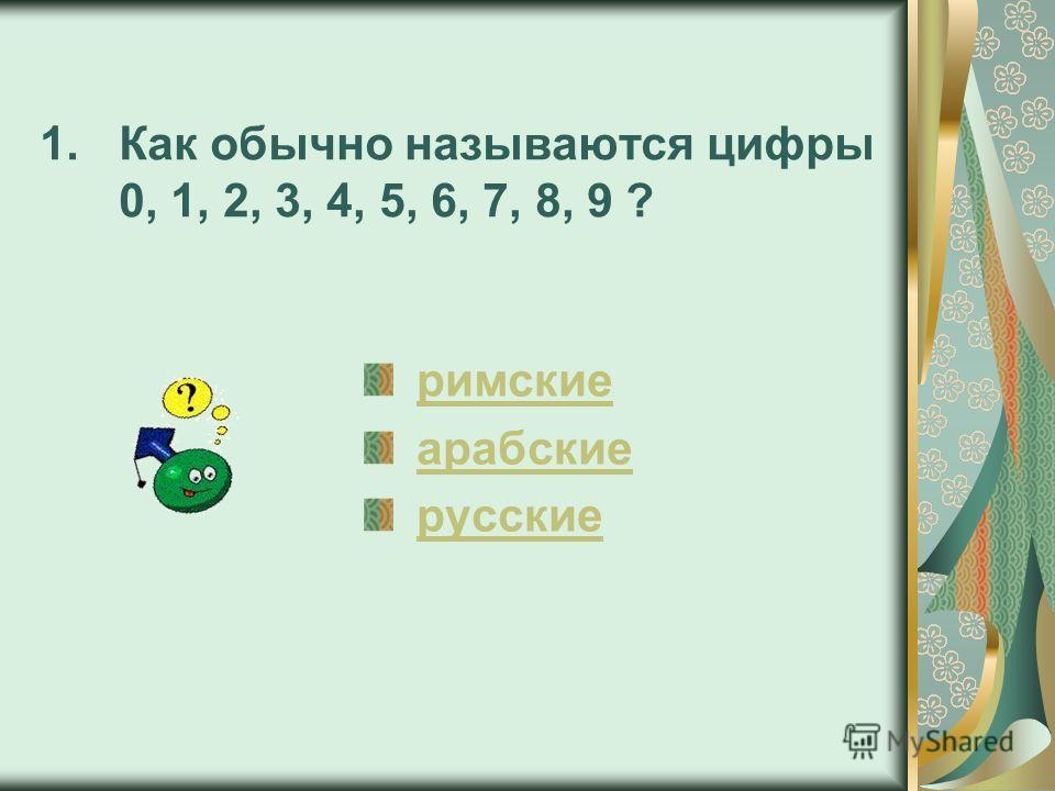 1.Как обычно называются цифры 0, 1, 2, 3, 4, 5, 6, 7, 8, 9 ? римские арабские русские