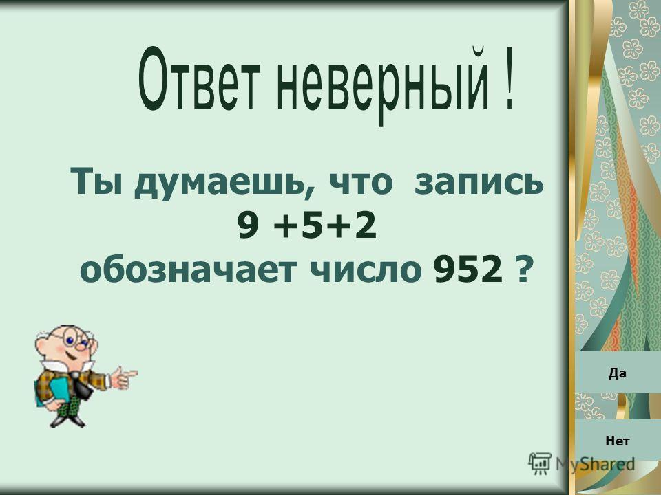 Ты думаешь, что запись 9 +5+2 обозначает число 952 ? Да Нет