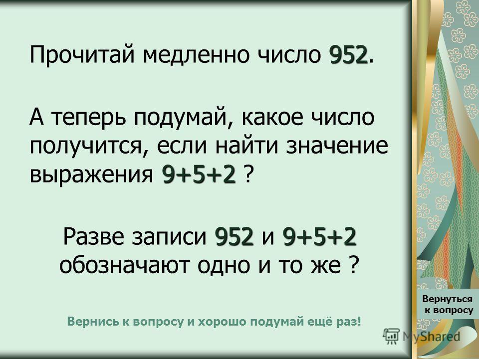 952 Прочитай медленно число 952. 9+5+2 А теперь подумай, какое число получится, если найти значение выражения 9+5+2 ? 9529+5+2 Разве записи 952 и 9+5+2 обозначают одно и то же ? Вернись к вопросу и хорошо подумай ещё раз! Вернуться к вопросу