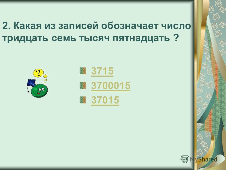 2. Какая из записей обозначает число тридцать семь тысяч пятнадцать ? 3715 3700015 37015