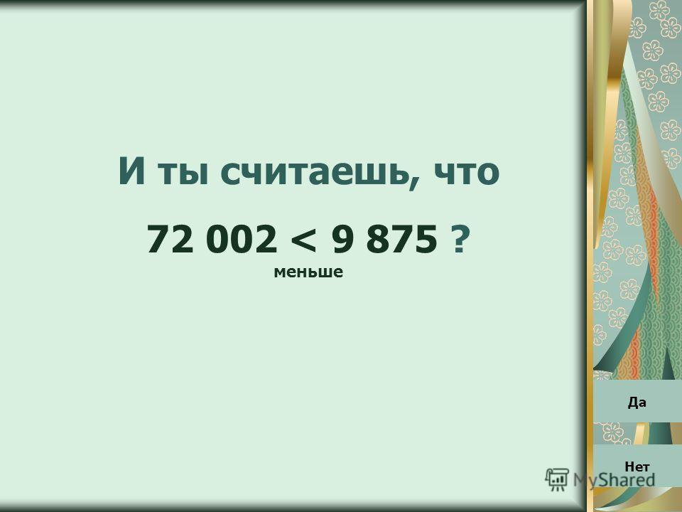 И ты считаешь, что 72 002 < 9 875 ? меньше Да Нет