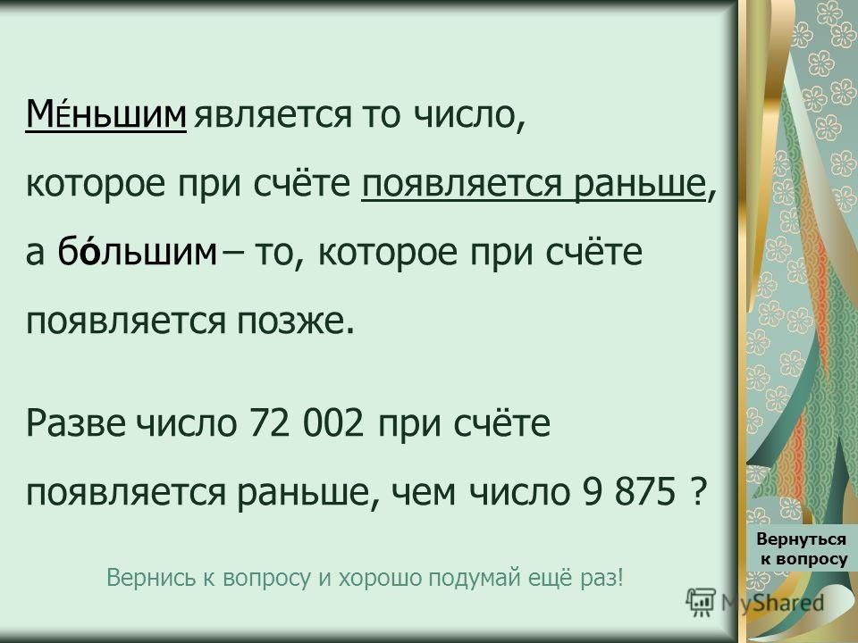 М É ньшим является то число, которое при счёте появляется раньше, а б Ó льшим – то, которое при счёте появляется позже. Разве число 72 002 при счёте появляется раньше, чем число 9 875 ? Вернуться к вопросу Вернись к вопросу и хорошо подумай ещё раз!