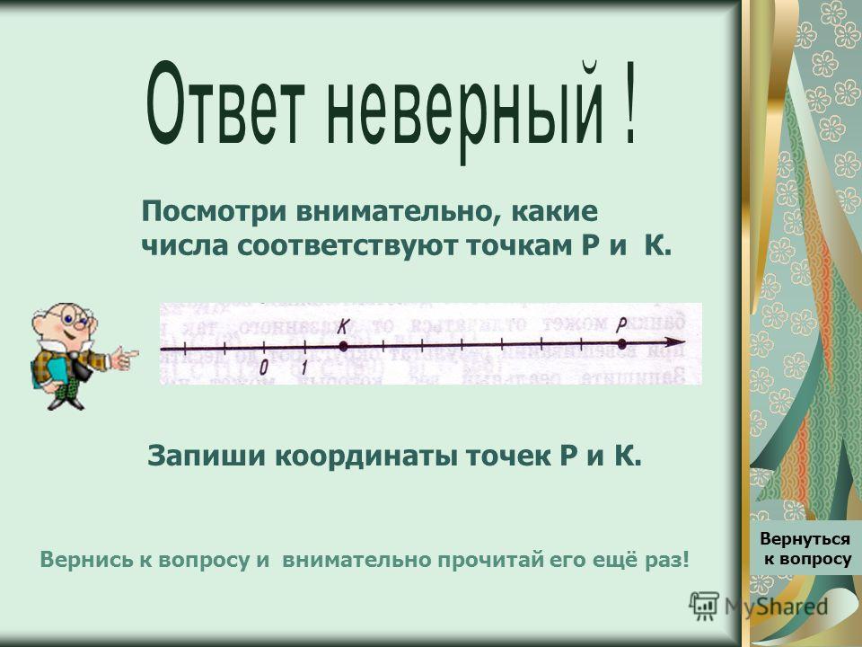 Посмотри внимательно, какие числа соответствуют точкам Р и К. Вернуться к вопросу Вернись к вопросу и внимательно прочитай его ещё раз! Запиши координаты точек Р и К.