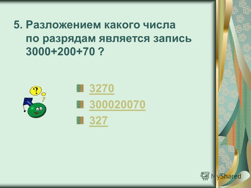 5. Разложением какого числа по разрядам является запись 3000+200+70 ? 3270 300020070 327