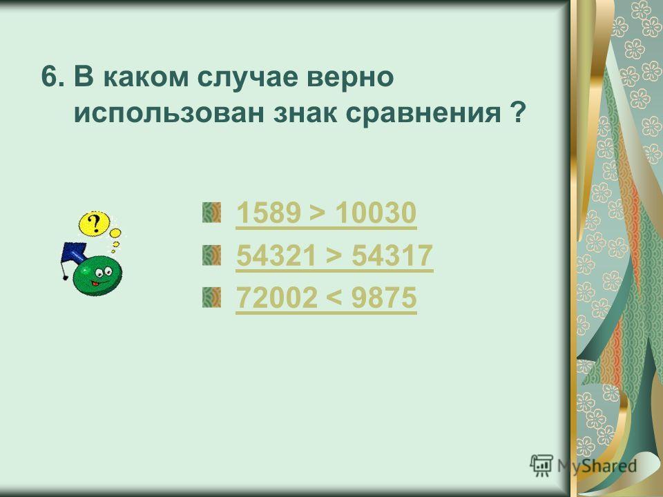6. В каком случае верно использован знак сравнения ? 1589 > 100301589 > 10030 54321 > 5431754321 > 54317 72002 < 987572002 < 9875