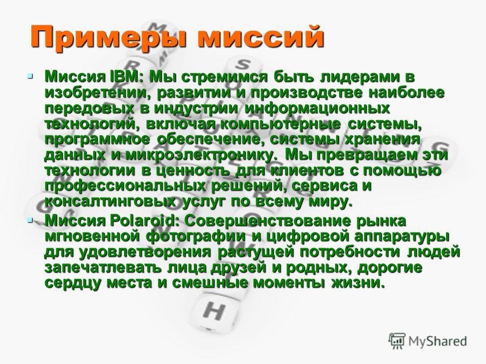 Примеры миссий Миссия IBM: Мы стремимся быть лидерами в изобретении, развитии и производстве наиболее передовых в индустрии информационных технологий, включая компьютерные системы, программное обеспечение, системы хранения данных и микроэлектронику.