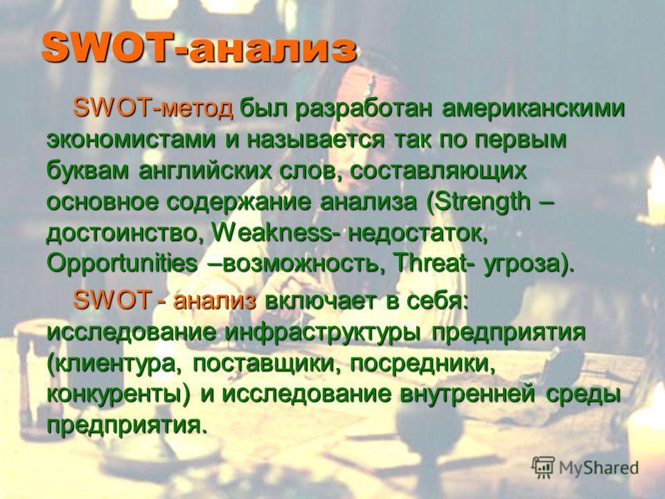SWOT-анализ SWOT-метод был разработан американскими экономистами и называется так по первым буквам английских слов, составляющих основное содержание анализа (Strength – достоинство, Weakness- недостаток, Opportunities –возможность, Threat- угроза). S