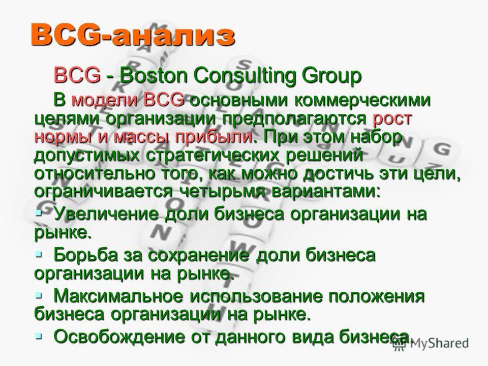 BCG-анализ BCG - Boston Consulting Group В модели BCG основными коммерческими целями организации предполагаются рост нормы и массы прибыли. При этом набор допустимых стратегических решений относительно того, как можно достичь эти цели, ограничивается