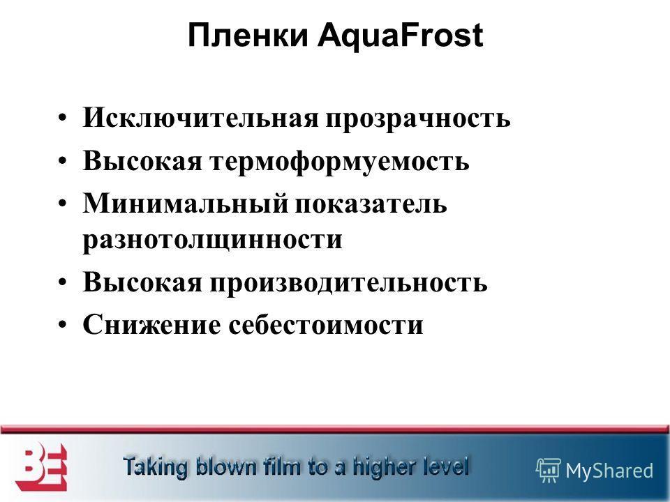 Пленки AquaFrost Исключительная прозрачность Высокая термоформуемость Минимальный показатель разнотолщинности Высокая производительность Снижение себестоимости