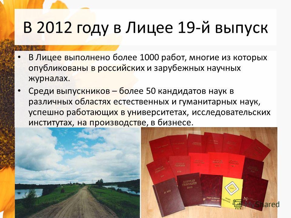В 2012 году в Лицее 19-й выпуск В Лицее выполнено более 1000 работ, многие из которых опубликованы в российских и зарубежных научных журналах. Среди выпускников – более 50 кандидатов наук в различных областях естественных и гуманитарных наук, успешно