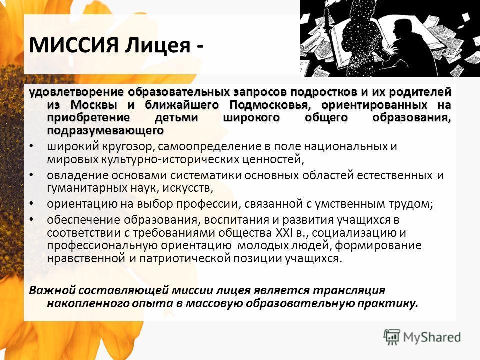 МИССИЯ Лицея - удовлетворение образовательных запросов подростков и их родителей из Москвы и ближайшего Подмосковья, ориентированных на приобретение детьми широкого общего образования, подразумевающего широкий кругозор, самоопределение в поле национа