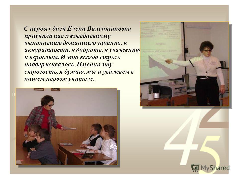 С первых дней Елена Валентиновна приучила нас к ежедневному выполнению домашнего задания, к аккуратности, к доброте, к уважению к взрослым. И это всегда строго поддерживалось. Именно эту строгость, я думаю, мы и уважаем в нашем первом учителе.