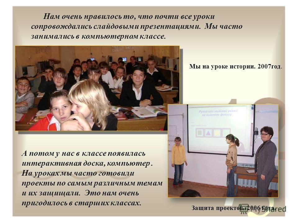 Нам очень нравилось то, что почти все уроки сопровождались слайдовыми презентациями. Мы часто занимались в компьютерном классе. А потом у нас в классе появилась интерактивная доска, компьютер. На уроках мы часто готовили проекты по самым различным те