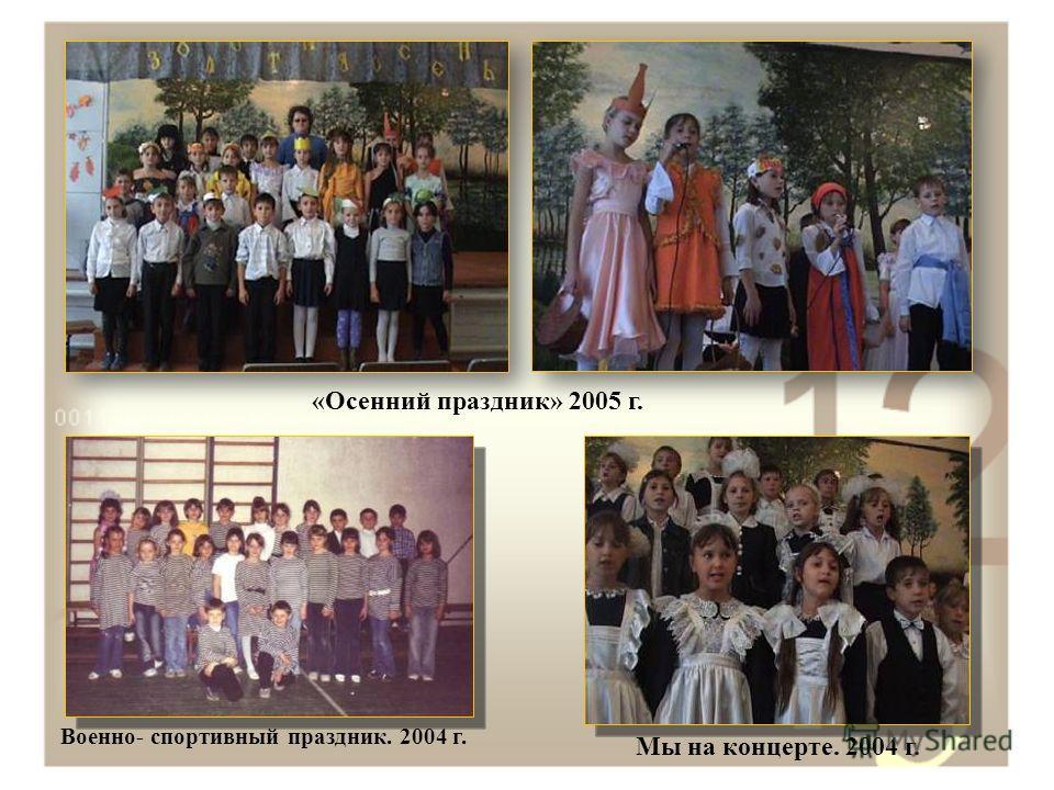 «Осенний праздник» 2005 г. Военно- спортивный праздник. 2004 г. Мы на концерте. 2004 г.