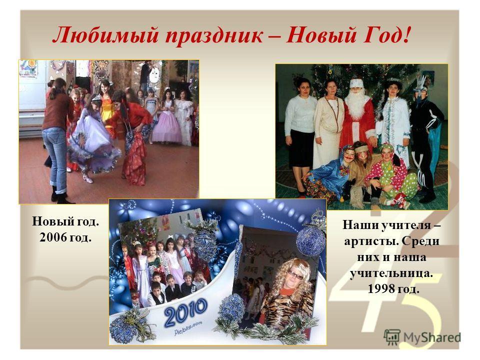 Любимый праздник – Новый Год! Наши учителя – артисты. Среди них и наша учительница. 1998 год. Новый год. 2006 год.