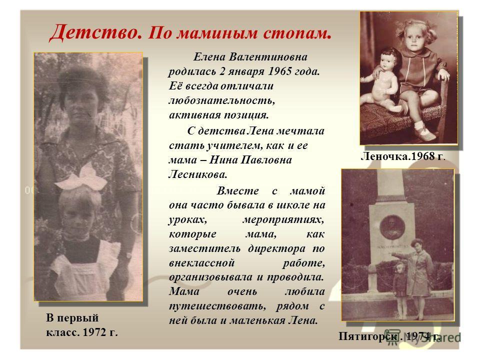 Детство. По маминым стопам. Елена Валентиновна родилась 2 января 1965 года. Её всегда отличали любознательность, активная позиция. С детства Лена мечтала стать учителем, как и ее мама – Нина Павловна Лесникова. Вместе с мамой она часто бывала в школе