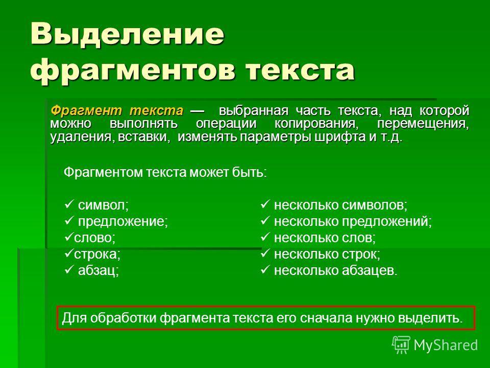 Выделение фрагментов текста Фрагмент текста выбранная часть текста, над которой можно выполнять операции копирования, перемещения, удаления, вставки, изменять параметры шрифта и т.д. Фрагментом текста может быть: символ; несколько символов; предложен