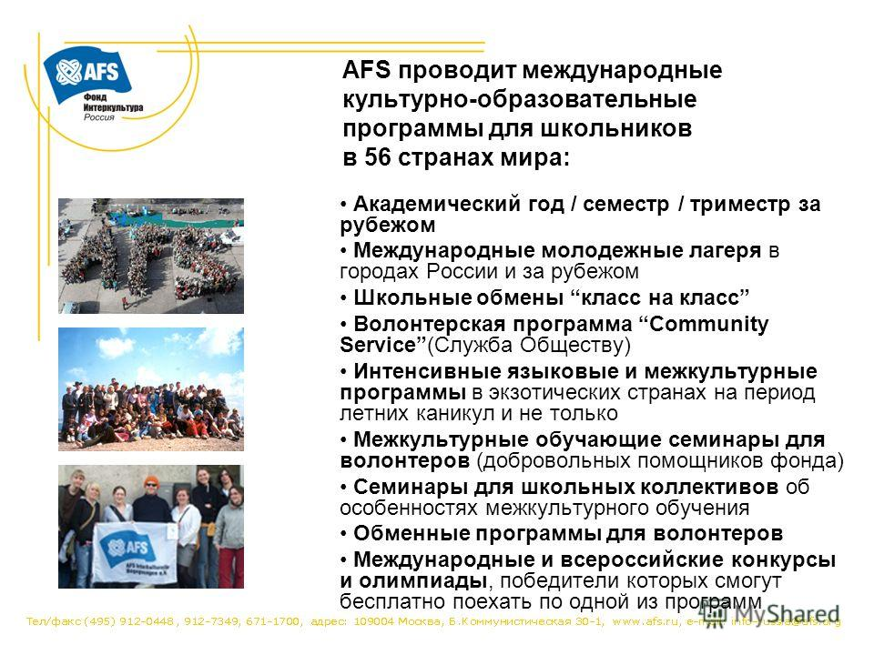 AFS проводит международные культурно-образовательные программы для школьников в 56 странах мира: Академический год / семестр / триместр за рубежом Международные молодежные лагеря в городах России и за рубежом Школьные обмены класс на класс Волонтерск