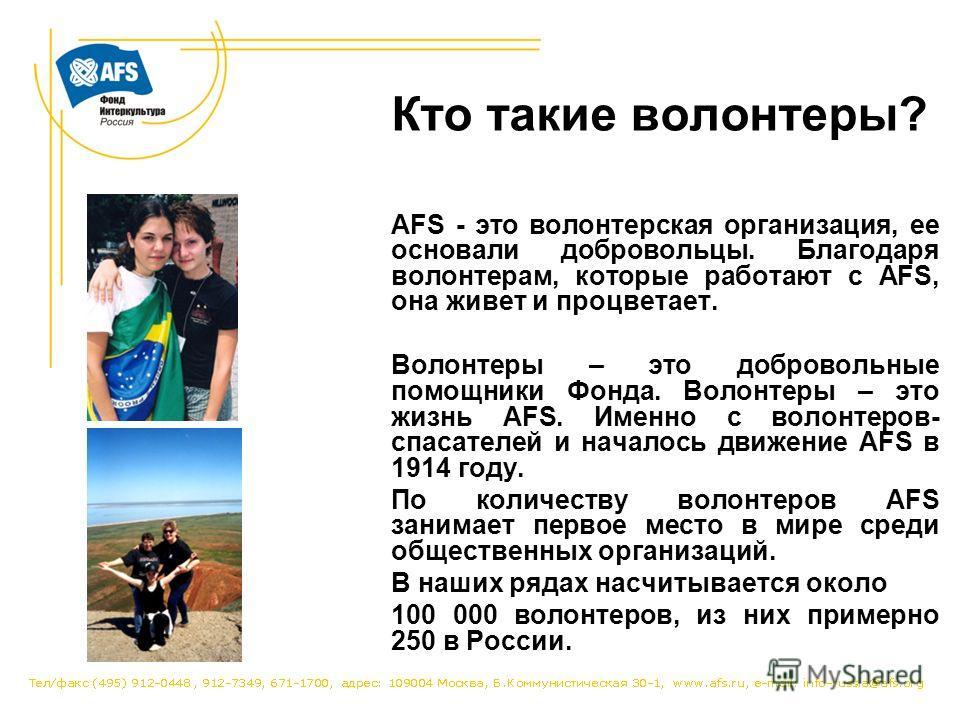 Кто такие волонтеры? AFS - это волонтерская организация, ее основали добровольцы. Благодаря волонтерам, которые работают с AFS, она живет и процветает. Волонтеры – это добровольные помощники Фонда. Волонтеры – это жизнь AFS. Именно с волонтеров- спас