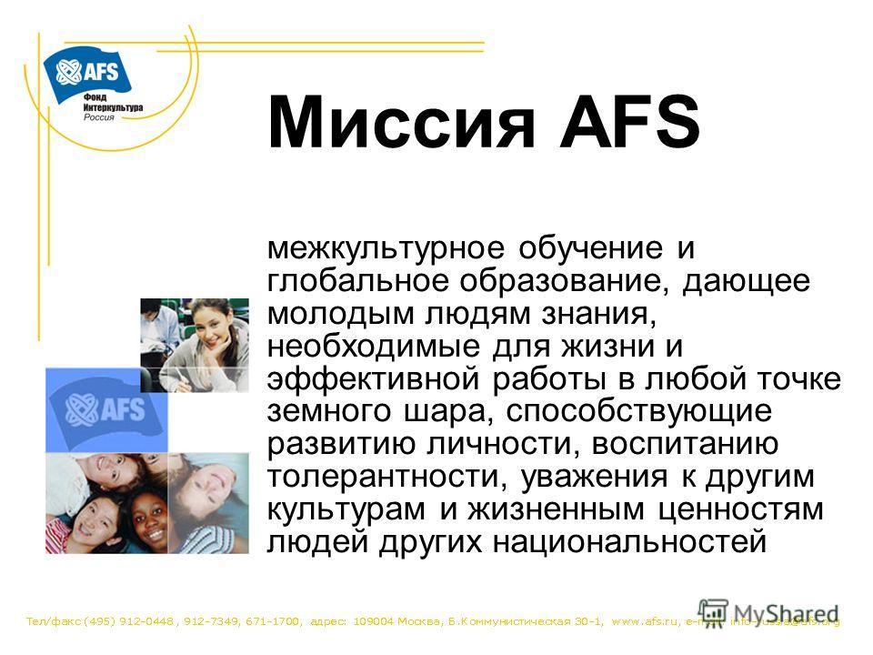 Миссия AFS межкультурное обучение и глобальное образование, дающее молодым людям знания, необходимые для жизни и эффективной работы в любой точке земного шара, способствующие развитию личности, воспитанию толерантности, уважения к другим культурам и