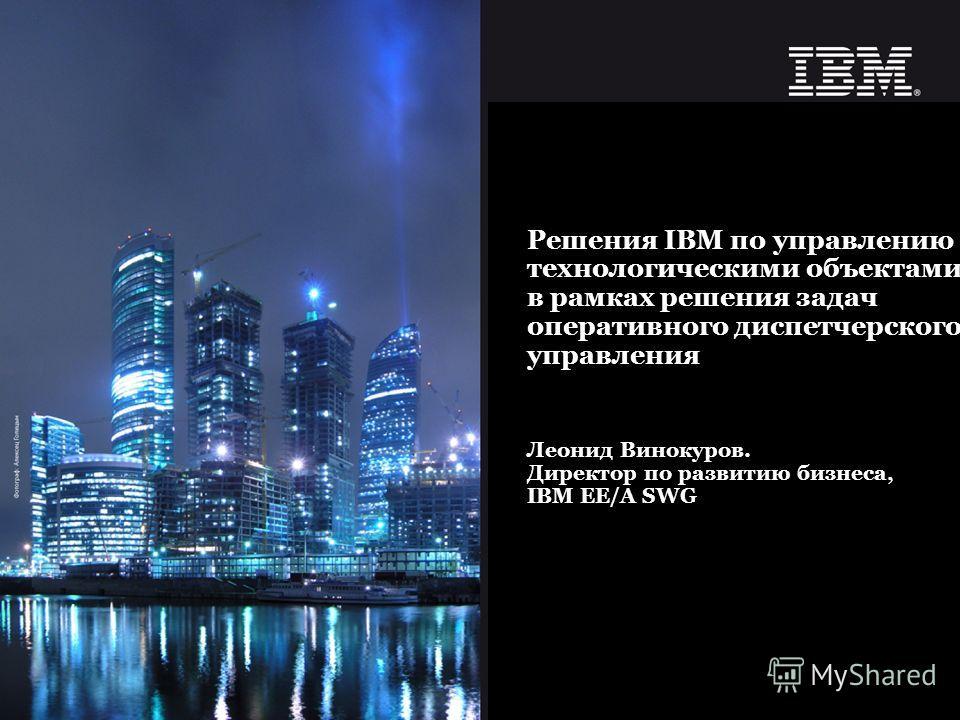 © 2007 IBM Corporation Современный подход к управлению активами предприятия. Леонид Винокуров. Директор по развитию бизнеса, IBM EE/A SWG Решения IBM по управлению технологическими объектами в рамках решения задач оперативного диспетчерского управлен