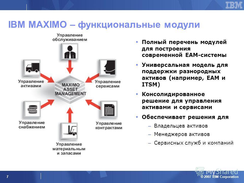 © 2007 IBM Corporation 7 IBM MAXIMO – функциональные модули Полный перечень модулей для построения современной EAM-системы Универсальная модель для поддержки разнородных активов (например, EAM и ITSM) Консолидированное решение для управления активами