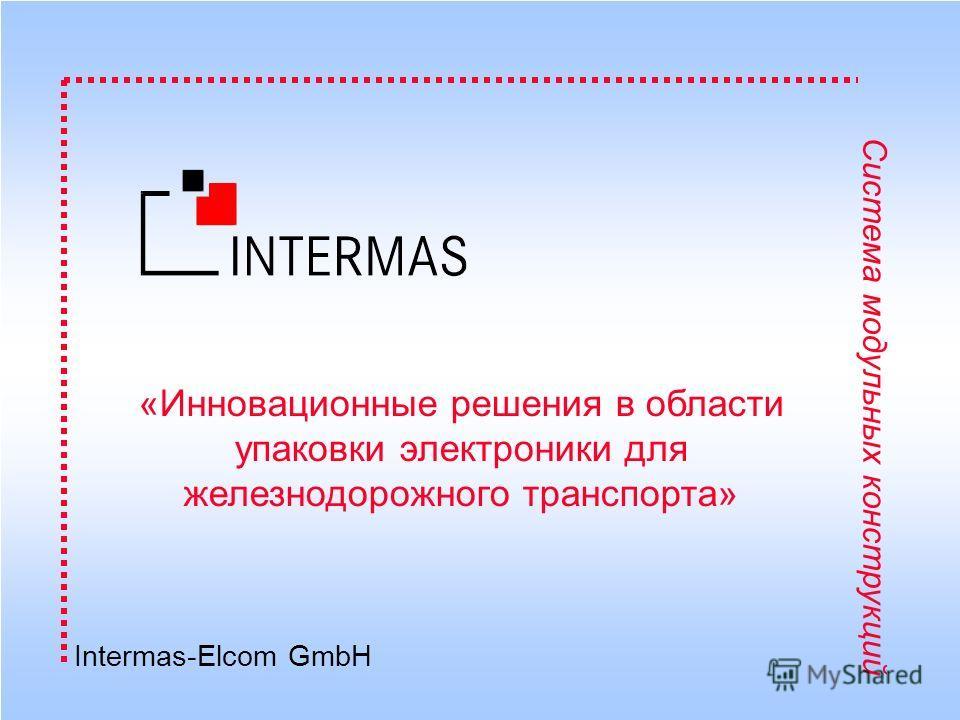 Intermas-Elcom GmbH Система модульных конструкций Intermas-Elcom GmbH «Инновационные решения в области упаковки электроники для железнодорожного транспорта»