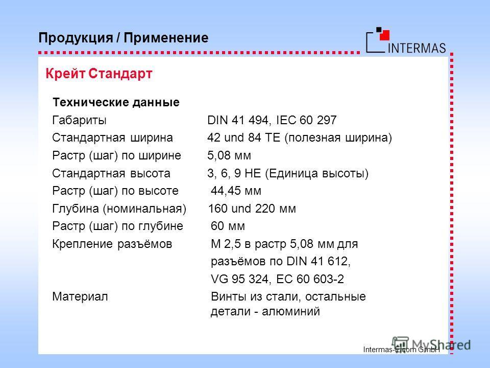 Intermas-Elcom GmbH Технические данные Габариты DIN 41 494, IEC 60 297 Стандартная ширина 42 und 84 TE (полезная ширина) Растр (шаг) по ширине 5,08 мм Стандартная высота 3, 6, 9 HE (Единица высоты) Растр (шаг) по высоте 44,45 мм Глубина (номинальная)