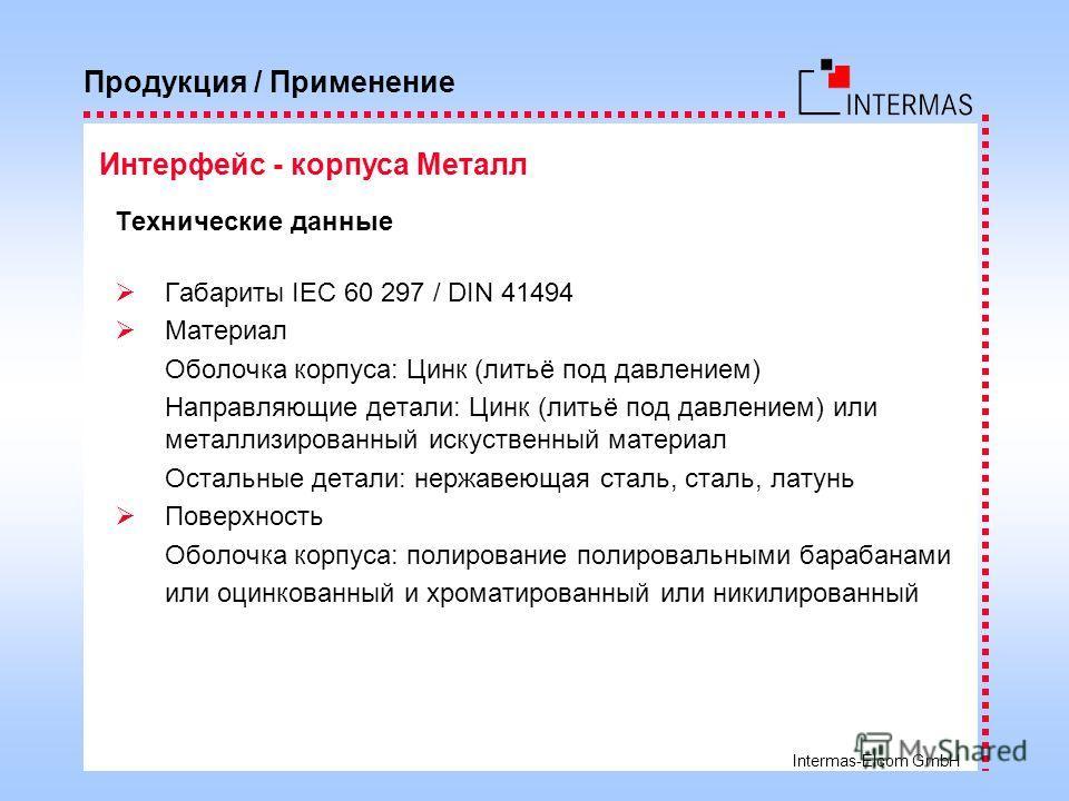 Intermas-Elcom GmbH Технические данные ГабаритыIEC 60 297 / DIN 41494 Материал Оболочка корпуса: Цинк (литьё под давлением) Направляющие детали: Цинк (литьё под давлением) или металлизированный искуственный материал Остальные детали: нержавеющая стал