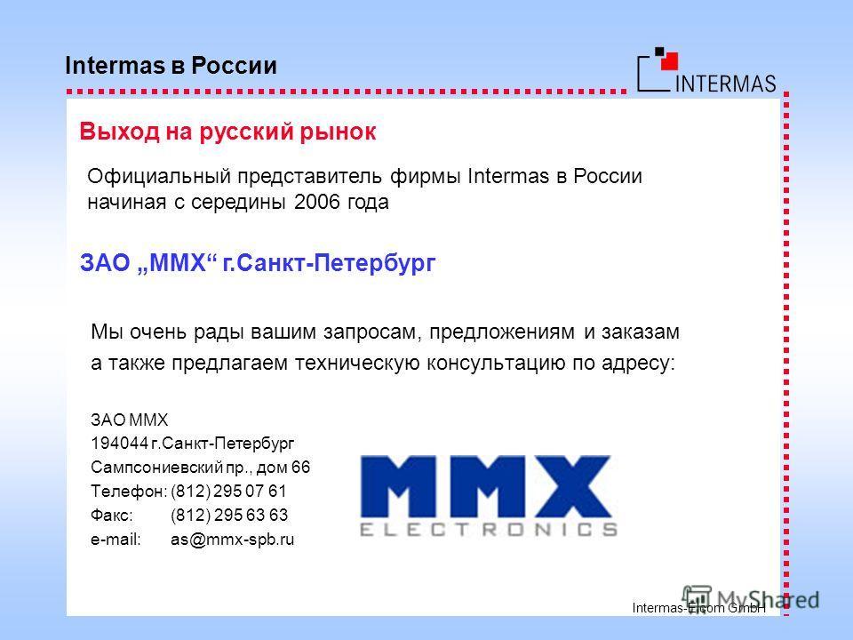 Intermas-Elcom GmbH Мы очень рады вашим запросам, предложениям и заказам а также предлагаем техническую консультацию по адресу: ЗАО ММХ 194044 г.Санкт-Петербург Сампсониевский пр., дом 66 Телефон: (812) 295 07 61 Факс: (812) 295 63 63 e-mail: as@mmx-