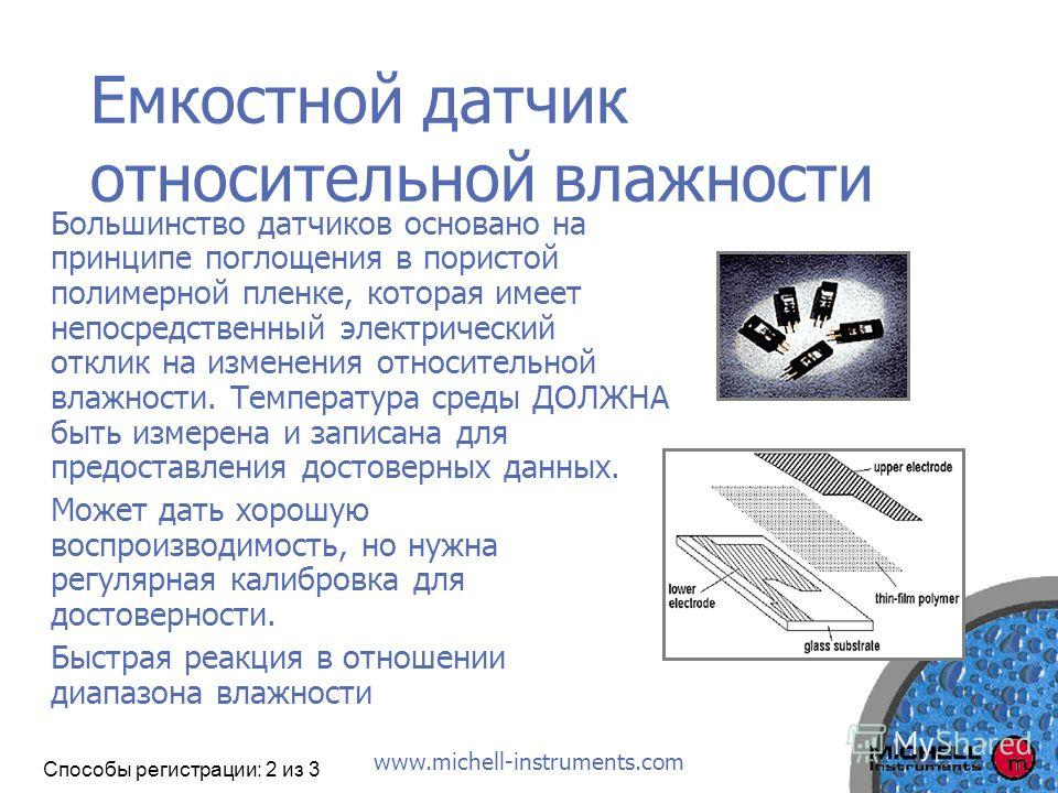 www.michell-instruments.com Емкостной датчик относительной влажности Большинство датчиков основано на принципе поглощения в пористой полимерной пленке, которая имеет непосредственный электрический отклик на изменения относительной влажности. Температ