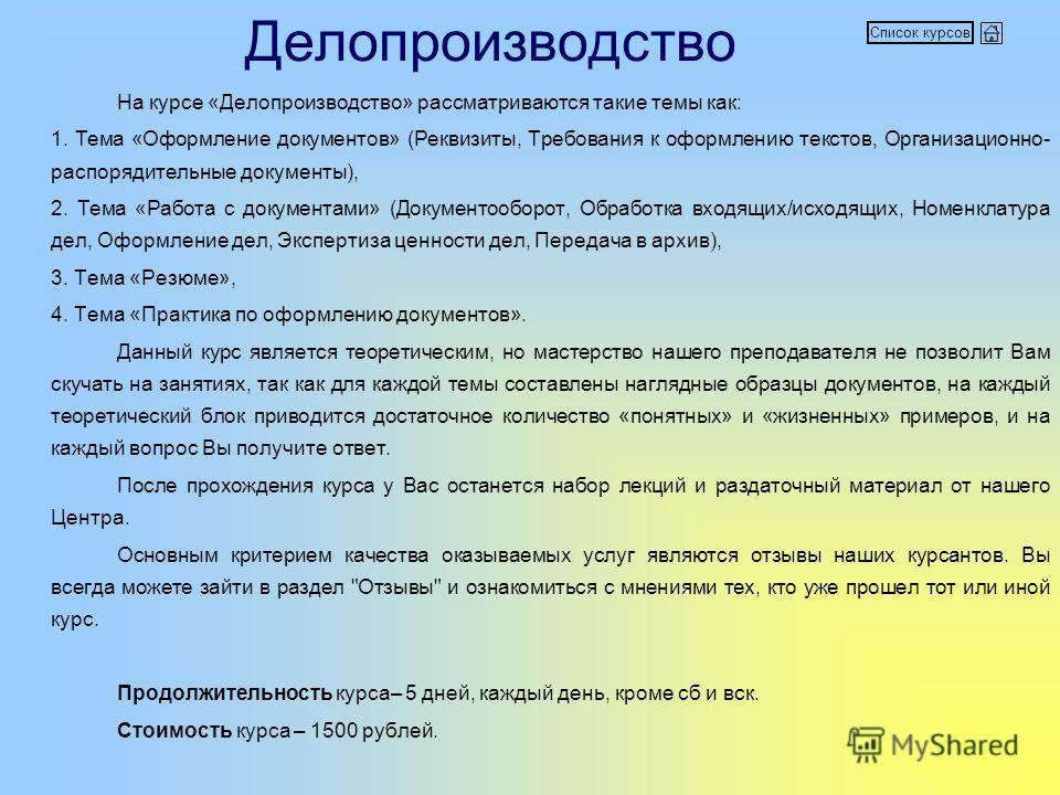 Делопроизводство На курсе «Делопроизводство» рассматриваются такие темы как: 1. Тема «Оформление документов» (Реквизиты, Требования к оформлению текстов, Организационно- распорядительные документы), 2. Тема «Работа с документами» (Документооборот, Об