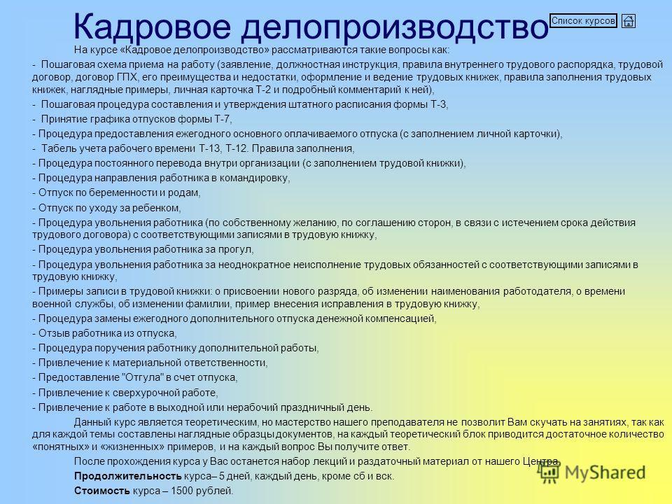 Кадровое делопроизводство На курсе «Кадровое делопроизводство» рассматриваются такие вопросы как: - Пошаговая схема приема на работу (заявление, должностная инструкция, правила внутреннего трудового распорядка, трудовой договор, договор ГПХ, его преи