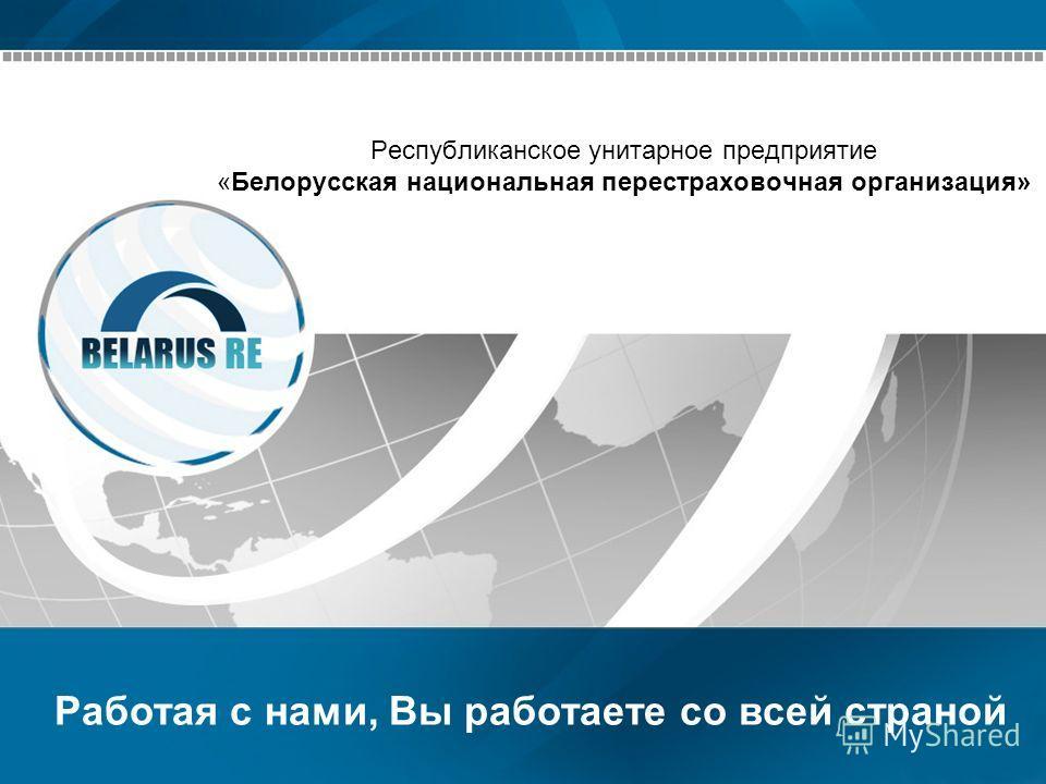 Республиканское унитарное предприятие «Белорусская национальная перестраховочная организация» Работая с нами, Вы работаете со всей страной