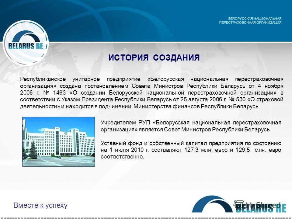 ИСТОРИЯ СОЗДАНИЯ Учредителем РУП «Белорусская национальная перестраховочная организация» является Совет Министров Республики Беларусь. Уставный фонд и собственный капитал предприятия по состоянию на 1 июля 2010 г. составляют 127,3 млн. евро и 129,5 м