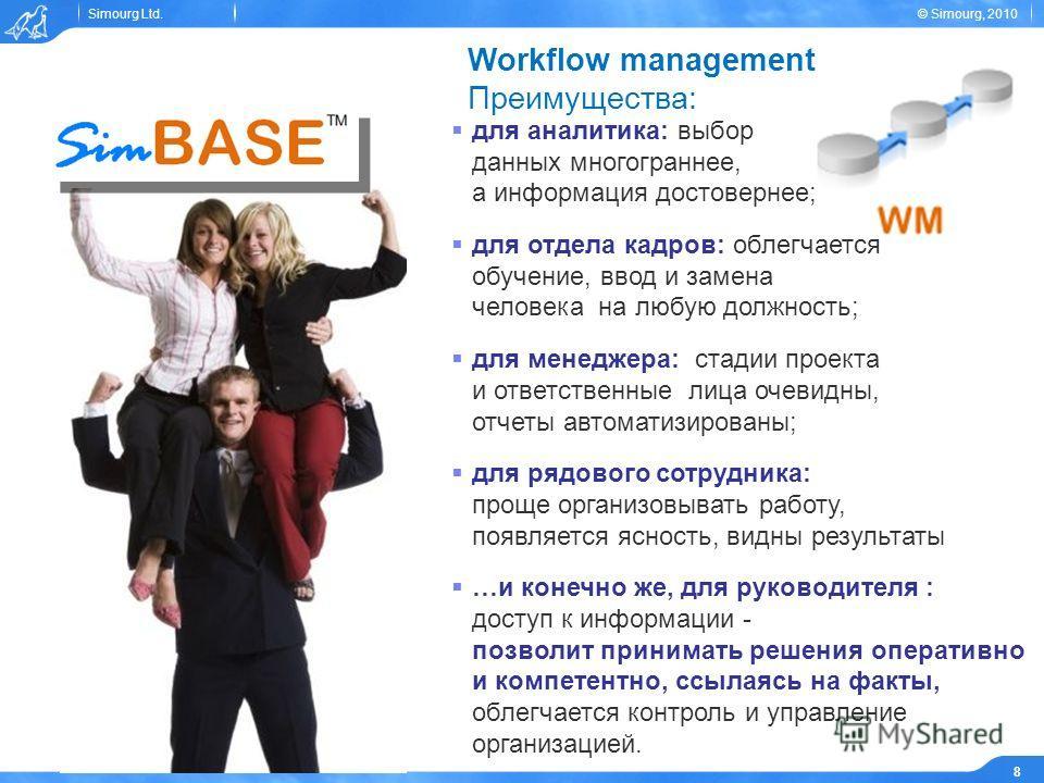 Simourg Ltd.© Simourg, 2010 8 Workflow management Преимущества: для аналитика: выбор данных многограннее, а информация достовернее; для отдела кадров: облегчается обучение, ввод и замена человека на любую должность; для менеджера: стадии проекта и от
