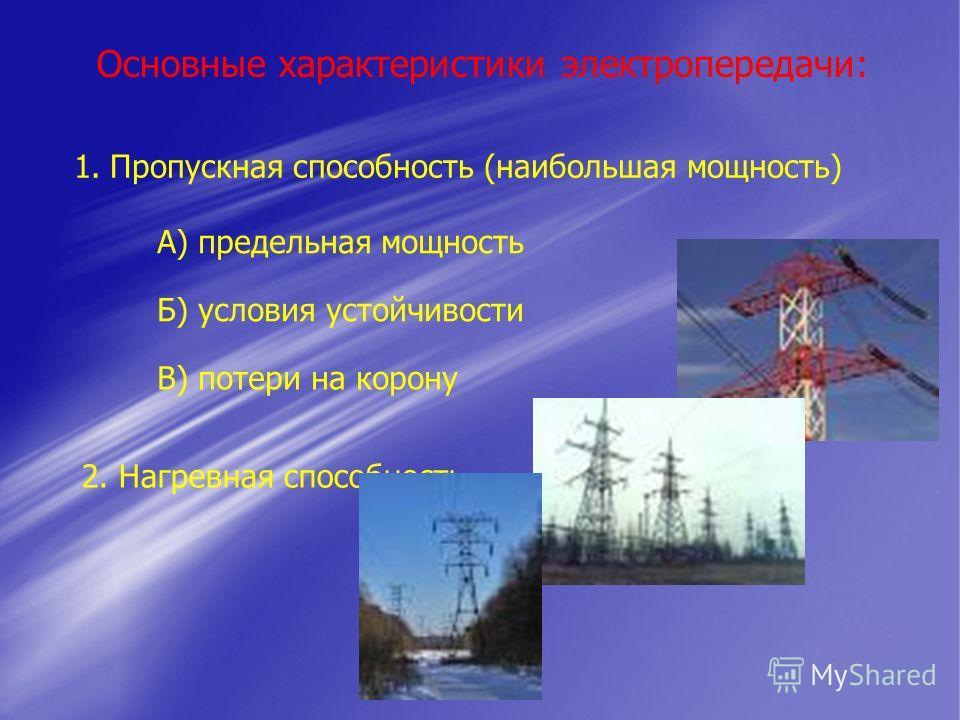 Основные характеристики электропередачи: 1.Пропускная способность (наибольшая мощность) А) предельная мощность Б) условия устойчивости В) потери на корону 2. Нагревная способность