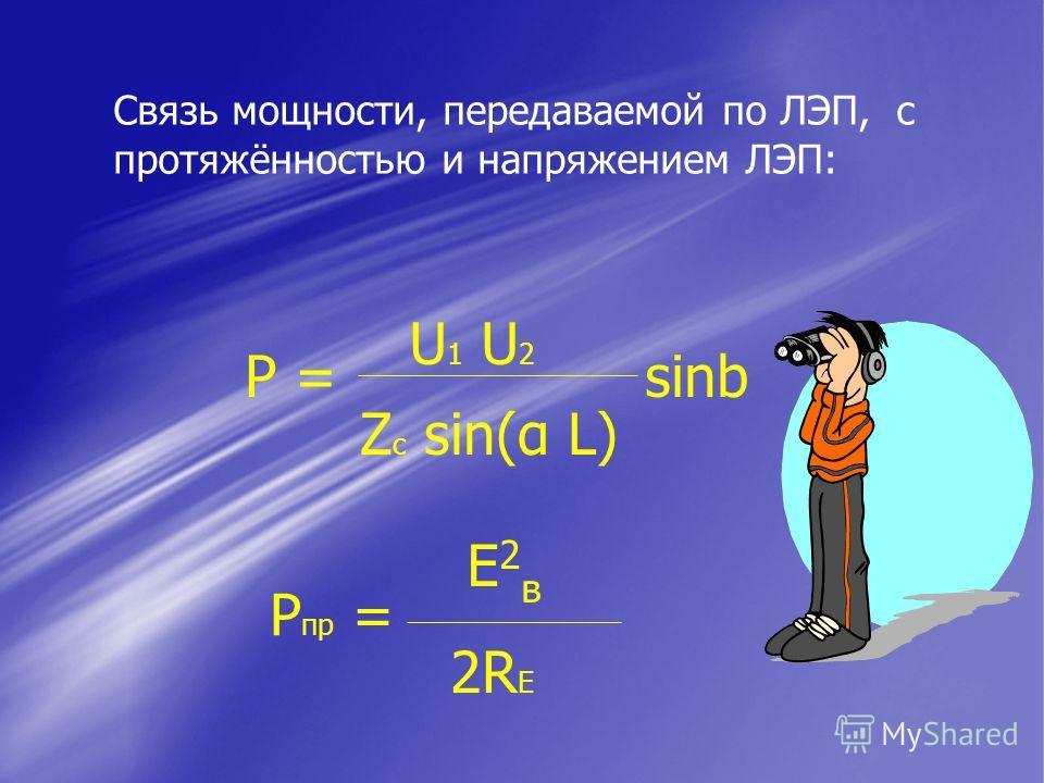 Связь мощности, передаваемой по ЛЭП, с протяжённостью и напряжением ЛЭП: U 1 U 2 Z c sin(α L) P = sinb P пр = Е2вЕ2в 2RE2RE