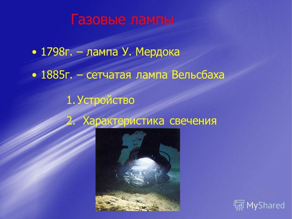 Газовые лампы 1798г. – лампа У. Мердока 1885г. – сетчатая лампа Вельсбаха 1.Устройство 2. Характеристика свечения