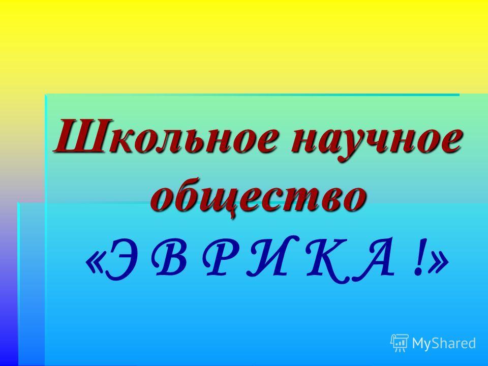 Школьное научное общество Школьное научное общество «Э В Р И К А !»