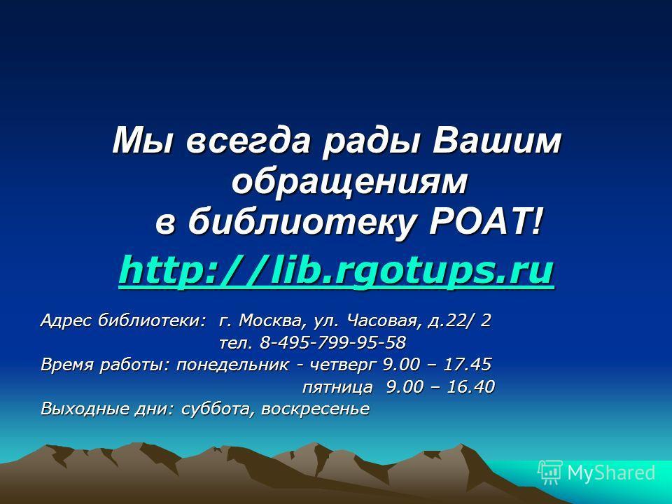 Мы всегда рады Вашим обращениям в библиотеку РОАТ! http://lib.rgotups.ru Адрес библиотеки: г. Москва, ул. Часовая, д.22/ 2 тел. 8-495-799-95-58 тел. 8-495-799-95-58 Время работы: понедельник - четверг 9.00 – 17.45 пятница 9.00 – 16.40 пятница 9.00 –