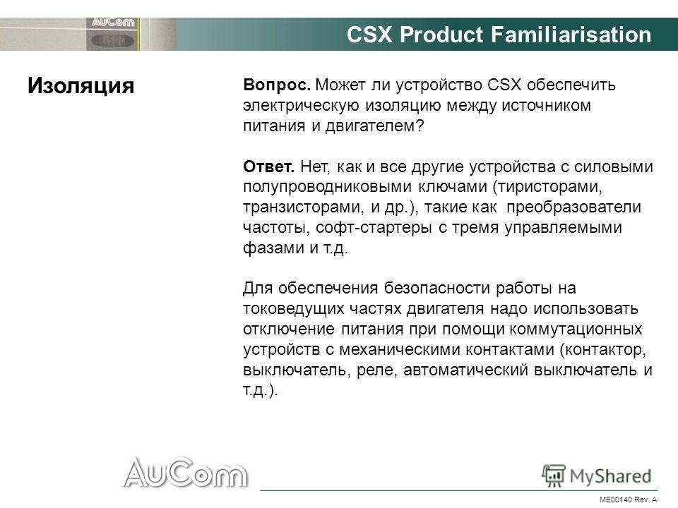 CSX Product Familiarisation ME00140 Rev. A Вопрос. Может ли устройство CSX обеспечить электрическую изоляцию между источником питания и двигателем? Ответ. Нет, как и все другие устройства с силовыми полупроводниковыми ключами (тиристорами, транзистор