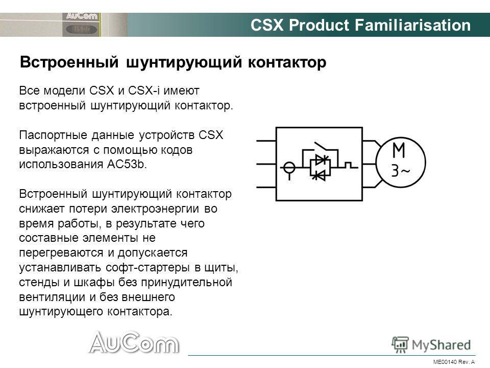 CSX Product Familiarisation ME00140 Rev. A Встроенный шунтирующий контактор Все модели CSX и CSX-i имеют встроенный шунтирующий контактор. Паспортные данные устройств CSX выражаются с помощью кодов использования AC53b. Встроенный шунтирующий контакто