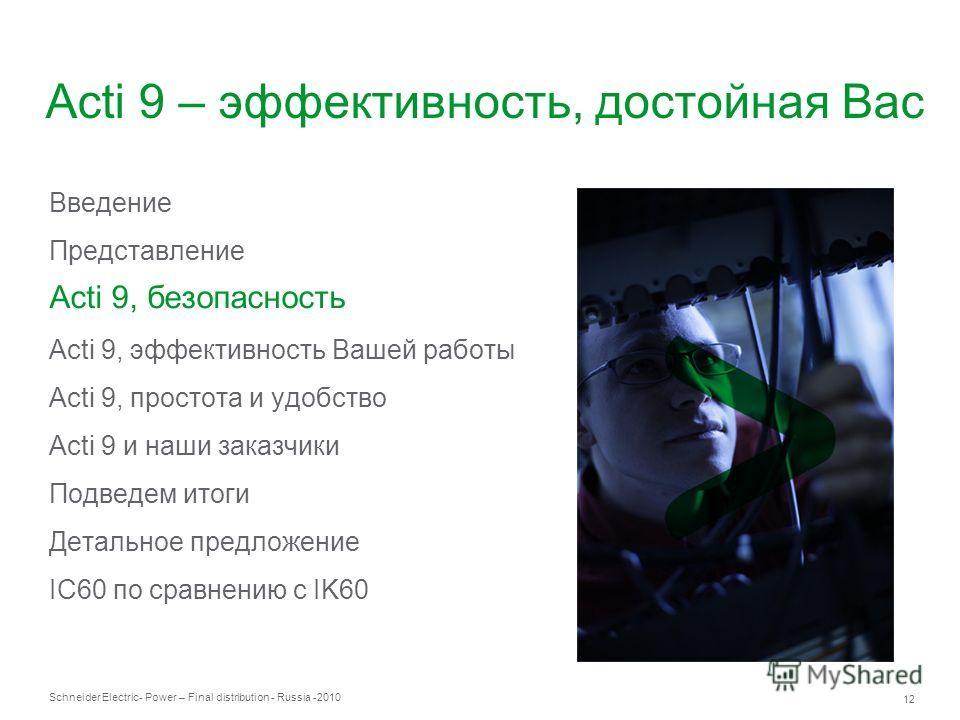 Schneider Electric 12 - Power – Final distribution - Russia -2010 Acti 9 – эффективность, достойная Вас Введение Представление Acti 9, безопасность Acti 9, эффективность Вашей работы Acti 9, простота и удобство Acti 9 и наши заказчики Подведем итоги