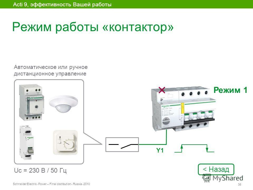 Schneider Electric 38 - Power – Final distribution - Russia -2010 Режим работы «контактор» Acti 9, эффективность Вашей работы Автоматическое или ручное дистанционное управление Uc = 230 В / 50 Гц Y1 Режим 1 < Назад