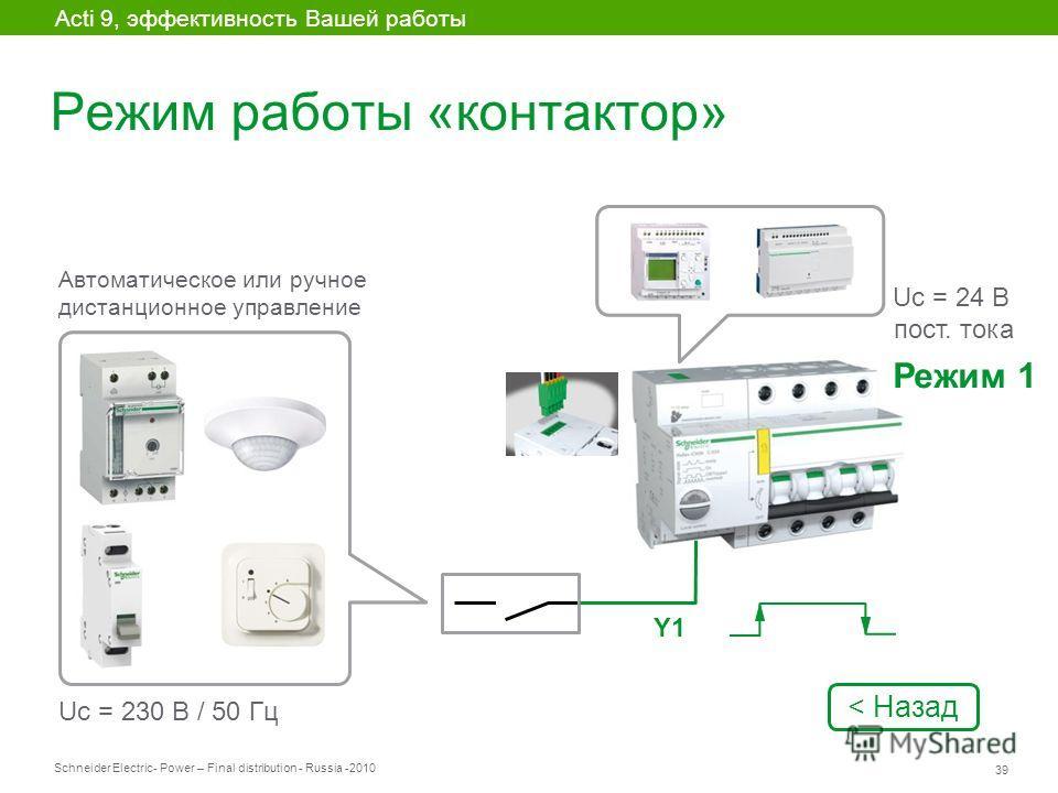 Schneider Electric 39 - Power – Final distribution - Russia -2010 Режим работы «контактор» Acti 9, эффективность Вашей работы Автоматическое или ручное дистанционное управление Uc = 24 В пост. тока Uc = 230 В / 50 Гц Y1 Режим 1 < Назад