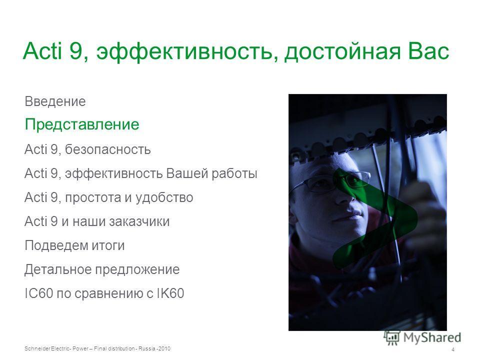 Schneider Electric 4 - Power – Final distribution - Russia -2010 Введение Представление Acti 9, безопасность Acti 9, эффективность Вашей работы Acti 9, простота и удобство Acti 9 и наши заказчики Подведем итоги Детальное предложение IC60 по сравнению