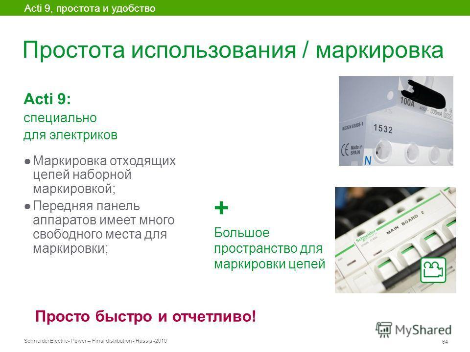 Schneider Electric 64 - Power – Final distribution - Russia -2010 Простота использования / маркировка Acti 9, простота и удобство Acti 9: специально для электриков Маркировка отходящих цепей наборной маркировкой; Передняя панель аппаратов имеет много
